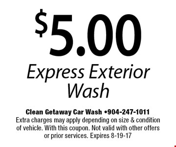 $5.00 Express Exterior Wash. Clean Getaway Car Wash -904-247-1011Extra charges may apply depending on size & condition of vehicle. With this coupon. Not valid with other offers or prior services. Expires 8-19-17