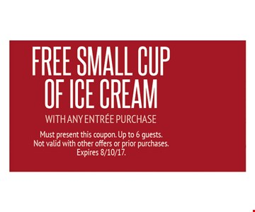 FREE small cup of ice cream with any entree purchase. Must present this coupon. Up to 6 guests. Not valid with other offers or prior purchases. Expires 8-10-17.