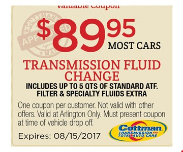 $89.95 most cars transmission fluid change. includes up to 5 qts of standard atf. filter & specialty fluids extra.. One coupon per customer. Not valid with other os. Valid at Arlington Only. Must present coupon at time of vehicle drop off. Expires 08/15/17