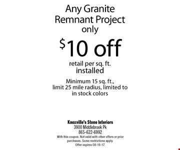 Any Granite Remnant Project only $10 off retail per sq. ft. installed Minimum 15 sq. ft., limit 25 mile radius, limited to in stock colors. Knoxville's Stone Interiors3900 Middlebrook Pk 865-622-6992With this coupon. Not valid with other offers or prior purchases. Some restrictions apply. Offer expires 08-18-17.