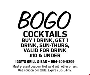 BOGO COCKTAILS buy 1 drink, get 1drink, sun-thurs,Valid for drink$10 & under. Must present coupon. Not valid with other offers.One coupon per table. Expires 08-04-17.