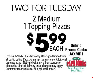 $5.99 2 Medium 1-Topping Pizzas. Expires 8-31-17. Tuesdays only. Offer good limited time at participating Papa John's restaurants only. Additional toppings extra. Not valid with any other coupons or discounts. Limited delivery area, charges may apply. Customer responsible for all applicable taxes.