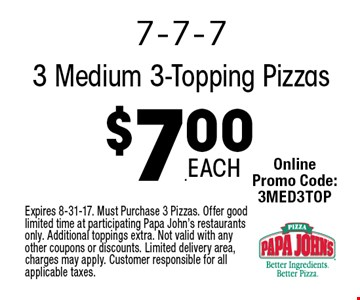 $7.00 3 Medium 3-Topping Pizzas. Expires 8-31-17. Must Purchase 3 Pizzas. Offer good limited time at participating Papa John's restaurants only. Additional toppings extra. Not valid with any other coupons or discounts. Limited delivery area, charges may apply. Customer responsible for all applicable taxes.