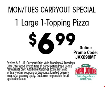 $6.99 1 Large 1-Topping Pizza. Expires 8-31-17. Carryout Only. Valid Mondays & Tuesdays Only Offer good limited time at participating Papa John's restaurants only. Additional toppings extra. Not valid with any other coupons or discounts. Limited delivery area, charges may apply. Customer responsible for all applicable taxes.