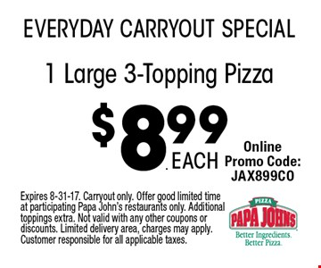 $8.99 1 Large 3-Topping Pizza. Expires 8-31-17. Carryout only. Offer good limited time at participating Papa John's restaurants only. Additional toppings extra. Not valid with any other coupons or discounts. Limited delivery area, charges may apply. Customer responsible for all applicable taxes.