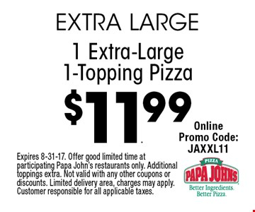 $11.99 1 Extra-Large 1-Topping Pizza. Expires 8-31-17. Offer good limited time at participating Papa John's restaurants only. Additional toppings extra. Not valid with any other coupons or discounts. Limited delivery area, charges may apply. Customer responsible for all applicable taxes.