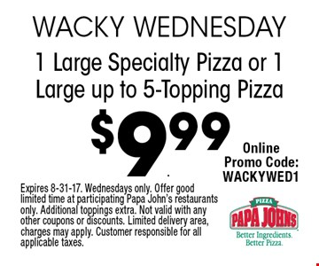 $9.99 1 Large Specialty Pizza or 1 Large up to 5-Topping Pizza. Expires 8-31-17. Wednesdays only. Offer good limited time at participating Papa John's restaurants only. Additional toppings extra. Not valid with any other coupons or discounts. Limited delivery area, charges may apply. Customer responsible for all applicable taxes.