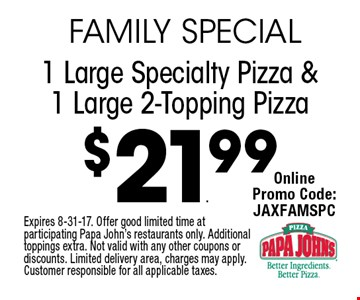 $21.99 1 Large Specialty Pizza & 1 Large 2-Topping Pizza. Expires 8-31-17. Offer good limited time at participating Papa John's restaurants only. Additional toppings extra. Not valid with any other coupons or discounts. Limited delivery area, charges may apply. Customer responsible for all applicable taxes.