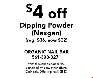 $4 off Dipping Powder (Nexgen) (reg. $36, now $32). With this coupon. Cannot be combined with any other offers. Cash only. Offer expires 8-25-17.