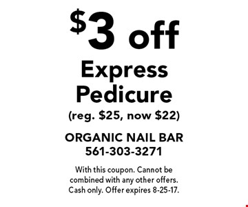$3 off Express Pedicure (reg. $25, now $22). With this coupon. Cannot be combined with any other offers. Cash only. Offer expires 8-25-17.