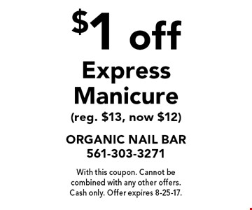 $1 off Express Manicure (reg. $13, now $12). With this coupon. Cannot be combined with any other offers. Cash only. Offer expires 8-25-17.