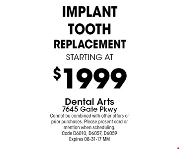 $1999 IMPlANT tooth replacementstarting at. Dental Arts7645 Gate PkwyCannot be combined with other offers or prior purchases. Please present card or mention when scheduling. Code D6010, D6057, D6059 Expires 08-31-17 MM