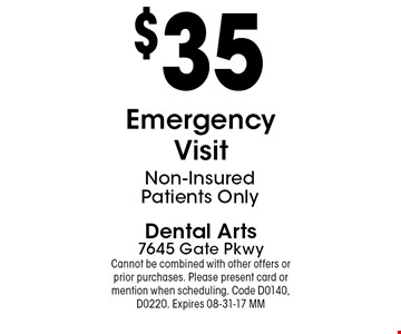 $35 Emergency Visit. Dental Arts7645 Gate PkwyCannot be combined with other offers or prior purchases. Please present card or mention when scheduling. Code D0140, D0220. Expires 08-31-17 MM