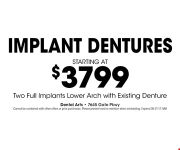 starting at$3799 IMPlANT denturesTwo Full Implants Lower Arch with Existing Denture . Dental Arts - 7645 Gate PkwyCannot be combined with other offers or prior purchases. Please present card or mention when scheduling. Expires 08-31-17. MM