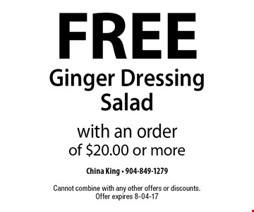 FREE Ginger Dressing Salad with an order of $20.00 or more. China King - 904-849-1279 Cannot combine with any other offers or discounts. Offer expires 8-04-17