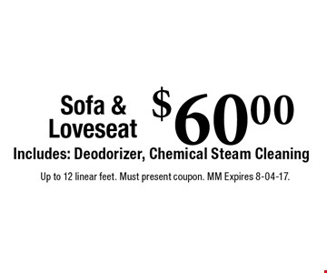 $60.00 Sofa & LoveseatIncludes: Deodorizer, Chemical Steam CleaningUp to 12 linear feet. Must present coupon. MM Expires 8-04-17.