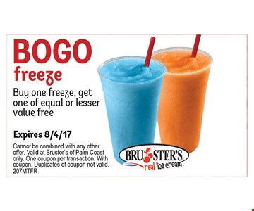 Bogo Freeze buy one freeze, get one of equal or lesser value free. Cannot be combined with any otheroffer. Valid at Bruster's of Palm Coastonly. One coupon per transaction. Withcoupon. Duplicates of coupon not valid.207MTFR. Expires 8/4/17