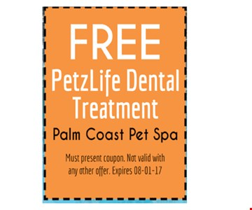 Free petzlife dental treatment. Palm coast pet spa. Must present coupon. Not valid with any other offers. Expire 8-01-17