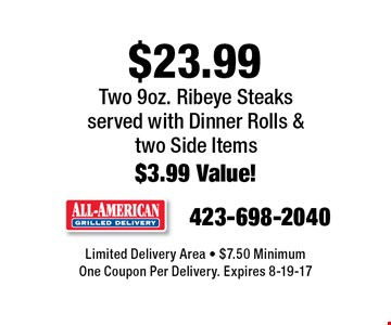 $23.99 Two 9oz. Ribeye Steaksserved with Dinner Rolls &  two Side Items$3.99 Value!. Limited Delivery Area - $7.50 MinimumOne Coupon Per Delivery. Expires 8-19-17