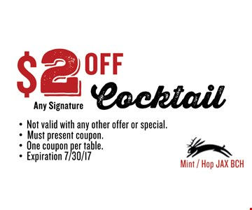 $2 OFF Any Signature Cocktail. Must present coupon. Not valid with any other offer or special. One coupon per table. Exp 08/04/17. Mint / Hop JAX BCH