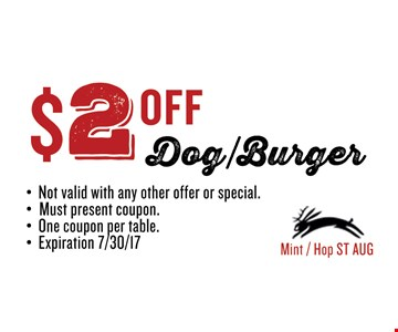 $2 OFF Dog/Burger. Must present coupon. Not valid with any other offer or special. One coupon per table. Exp 08/04/17. Mint / Hop ST AUG