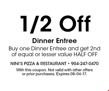 1/2 Off Dinner Entree Buy one Dinner Entree and get 2nd of equal or lesser value HALF OFF. With this coupon. Not valid with other offers or prior purchases. Expires 08-04-17.
