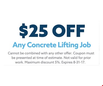 $25 off Any Concrete Lifting Job. Cannot be combined with any other offer. Coupon must be presented at time of estimate. Not valid for prior work. Maximum discount 5%. Expires 8-31-17