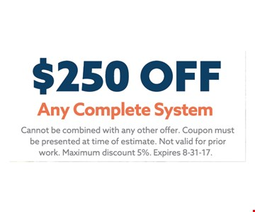 $250 off Any Complete System. Cannot be combined with any other offer. Coupon Must be presented at time of estimate. Not valid for prior work. Maximum discount 5%. Expires 8-31-17
