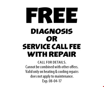 FREE diagnosis or Service call fee with repair. Call For Details.Cannot be combined with other offers.Valid only on heating & cooling repairs does not apply to maintenance.Exp. 08-04-17