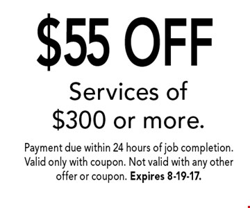$55 OFF Services of $300 or more.. Payment due within 24 hours of job completion. Valid only with coupon. Not valid with any other offer or coupon. Expires 8-19-17.