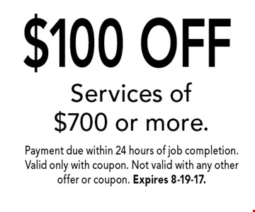 $100 OFF Services of $700 or more.. Payment due within 24 hours of job completion. Valid only with coupon. Not valid with any other offer or coupon. Expires 8-19-17.