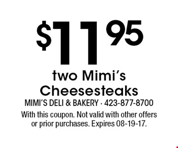 $11.95 two Mimi's Cheesesteaks. With this coupon. Not valid with other offersor prior purchases. Expires 08-19-17.