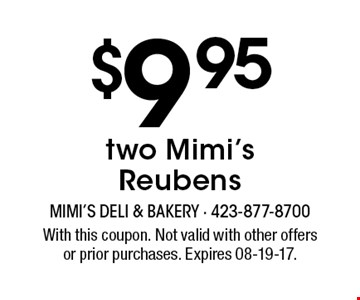 $9.95 two Mimi's Reubens. With this coupon. Not valid with other offersor prior purchases. Expires 08-19-17.