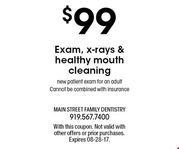 $99 Exam, x-rays &healthy mouthcleaningnew patient exam for an adultCannot be combined with insurance. With this coupon. Not valid withother offers or prior purchases.Expires 08-28-17.