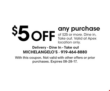 $5 Off any purchaseof $25 or more. Dine in, Take out. Valid at Apex location only. . With this coupon. Not valid with other offers or prior purchases. Expires 08-28-17.