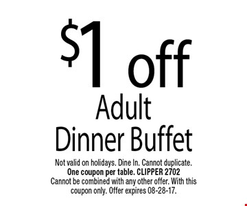 $1 offAdult Dinner Buffet. Not valid on holidays. Dine In. Cannot duplicate. One coupon per table. CLIPPER 2702Cannot be combined with any other offer. With this coupon only. Offer expires 08-28-17.
