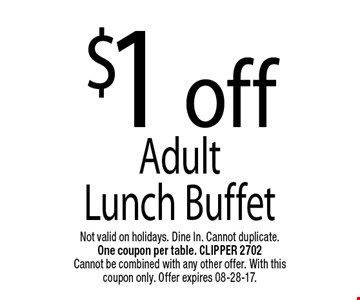 $1 offAdult Lunch Buffet. Not valid on holidays. Dine In. Cannot duplicate. One coupon per table. CLIPPER 2702Cannot be combined with any other offer. With this coupon only. Offer expires 08-28-17.