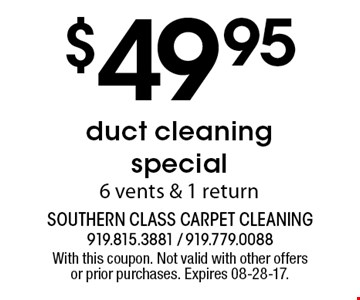 $49 .95 duct cleaning special 6 vents & 1 return. With this coupon. Not valid with other offers or prior purchases. Expires 08-28-17.