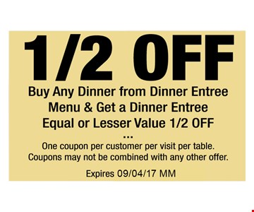 1/2 off Buy any dinner from dinner entree menu & get a dinner entree equal or lesser value 1/2 off. One coupon per customer per visit per table. Coupon may not be combined with any other offer. Expires 09/04/17