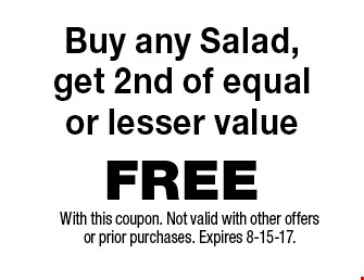 FREE Buy any Salad,get 2nd of equalor lesser value. With this coupon. Not valid with other offers or prior purchases. Expires 8-15-17.