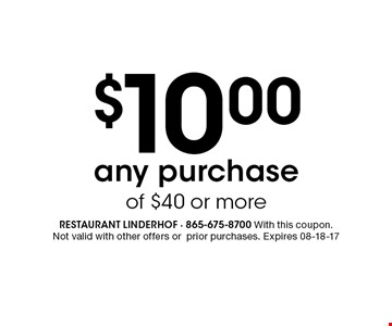 $10.00any purchase of $40 or more. Restaurant linderhof - 865-675-8700 With this coupon.Not valid with other offers orprior purchases. Expires 08-18-17
