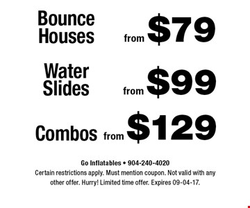 from $79 Bounce Houses. Go Inflatables - 904-240-4020Certain restrictions apply. Must mention coupon. Not valid with anyother offer. Hurry! Limited time offer. Expires 09-04-17.