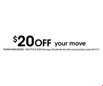 $20 Off your move. Helping hands movers - 904-777-8-9-10 With this coupon. Not valid with other offers or prior purchases. Expires 09-04-17.