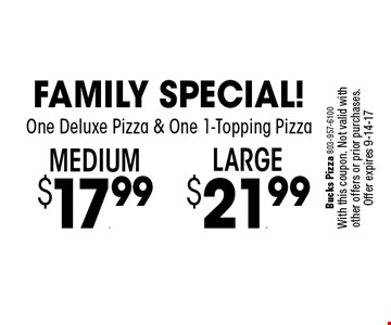 Medium$17.99 Family Special!One Deluxe Pizza & One 1-Topping Pizza. Bucks Pizza 803-957-6100With this coupon. Not valid with other offers or prior purchases. Offer expires 9-14-17