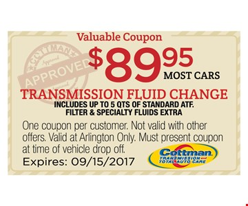 $89.95 most cars transmission fluid change. includes up to 5 qts of standard atf. filter & specialty fluids extra.. One coupon per customer. Not valid with other offers. Valid at Arlington Only. Must present coupon at time of vehicle drop off. Expires 09/15/17