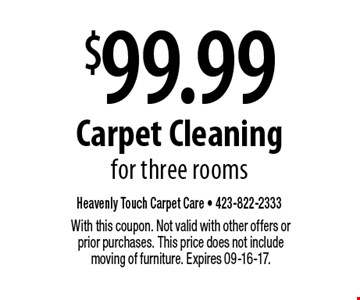 $99.99 Carpet Cleaning for three rooms. With this coupon. Not valid with other offers or prior purchases. This price does not include moving of furniture. Expires 09-16-17.