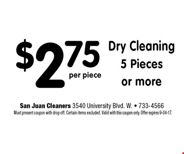 $2.75 Dry Cleaning5 Piecesor more. San Juan Cleaners 3540 University Blvd. W. - 733-4566 Must present coupon with drop off. Certain items excluded. Valid with this coupon only. Offer expires 9-04-17.