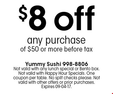 $8 off any purchaseof $50 or more before tax. Yummy Sushi 998-8806Not valid with any lunch special or Bento box. Not valid with Happy Hour Specials. One coupon per table. No split checks please. Not valid with other offers or prior purchases. Expires 09-04-17.