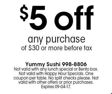 $5 off any purchaseof $30 or more before tax. Yummy Sushi 998-8806Not valid with any lunch special or Bento box. Not valid with Happy Hour Specials. One coupon per table. No split checks please. Not valid with other offers or prior purchases. Expires 09-04-17.