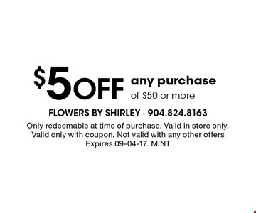 $5Off any purchaseof $50 or more. Only redeemable at time of purchase. Valid in store only.Valid only with coupon. Not valid with any other offersExpires 09-04-17. MINT